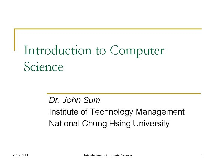 Introduction to Computer Science Dr. John Sum Institute of Technology Management National Chung Hsing