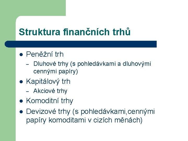 Struktura finančních trhů l Peněžní trh – l Kapitálový trh – l l Dluhové