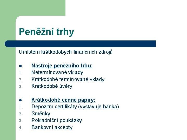 Peněžní trhy Umístění krátkodobých finančních zdrojů l 1. 2. 3. 4. Nástroje peněžního trhu:
