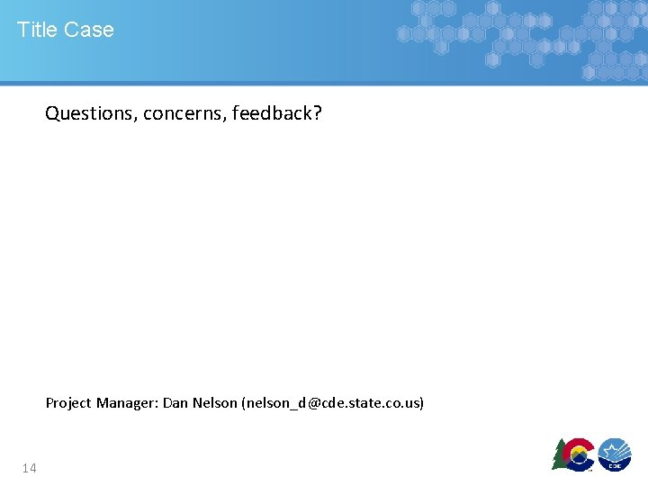 Title Case Questions, concerns, feedback? Project Manager: Dan Nelson (nelson_d@cde. state. co. us) 14