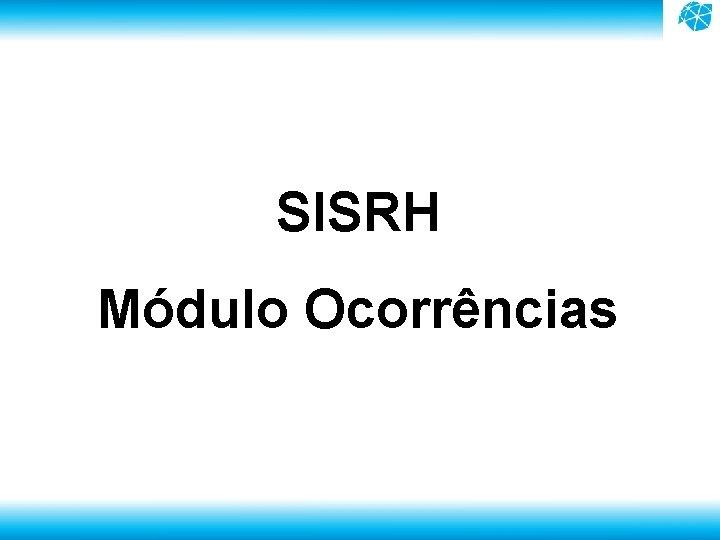 SISRH Módulo Ocorrências setembro. 2015 – ESU – Otimização Sis. RH