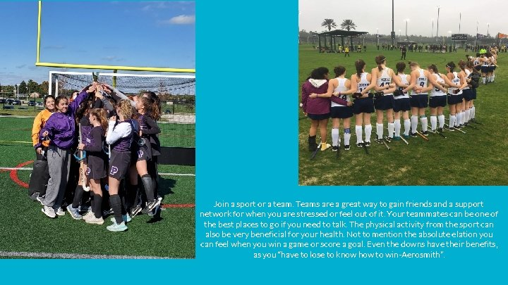 Join a sport or a team. Teams are a great way to gain friends