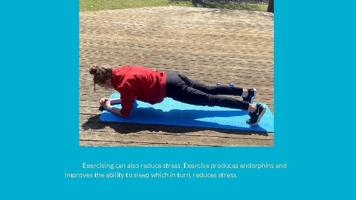 Exercising can also reduce stress. Exercise produces endorphins and improves the ability to sleep