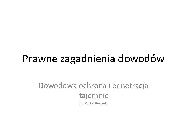 Prawne zagadnienia dowodów Dowodowa ochrona i penetracja tajemnic dr Michał Rusinek