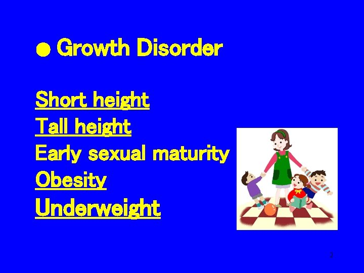 ● Growth Disorder Short height Tall height Early sexual maturity Obesity Underweight 2
