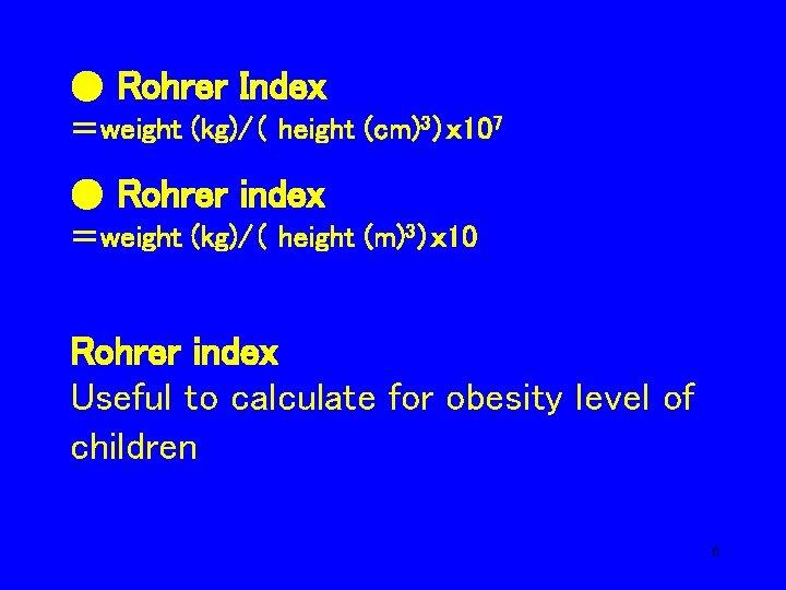 ● Rohrer Index =weight (kg)/( height (cm)3)x 107 ● Rohrer index =weight (kg)/( height