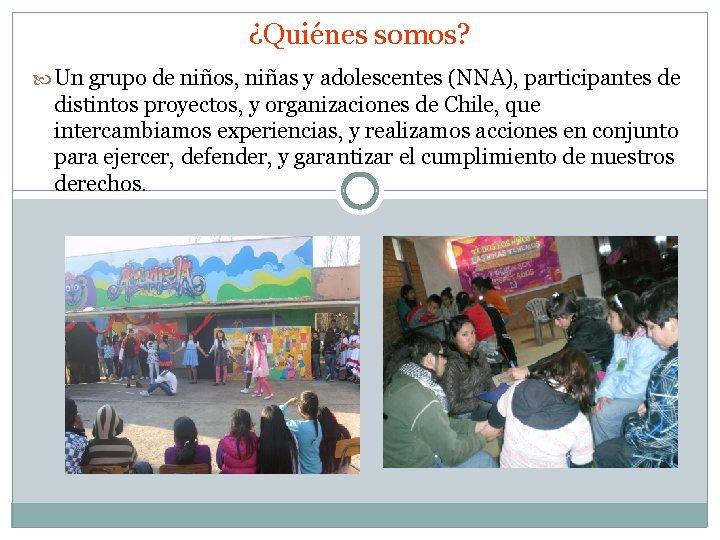 ¿Quiénes somos? Un grupo de niños, niñas y adolescentes (NNA), participantes de distintos proyectos,