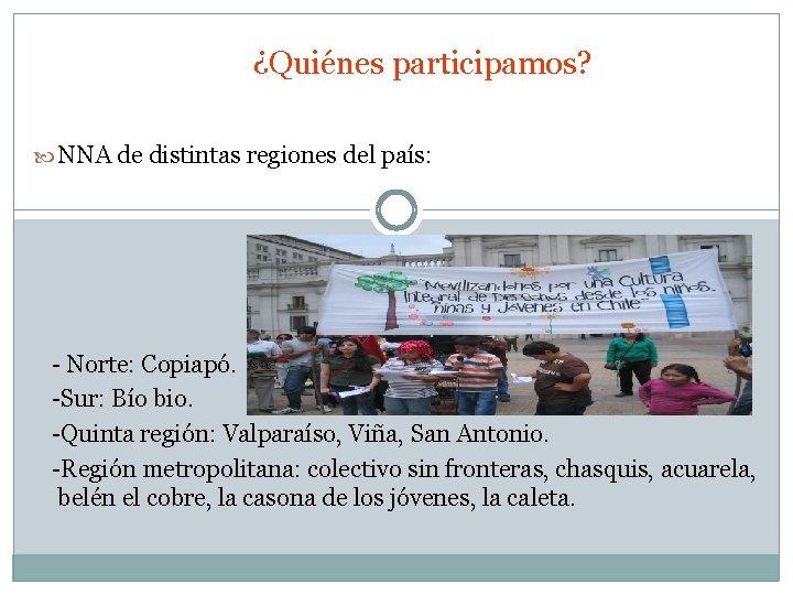¿Quiénes participamos? NNA de distintas regiones del país: - Norte: Copiapó. -Sur: Bío bio.