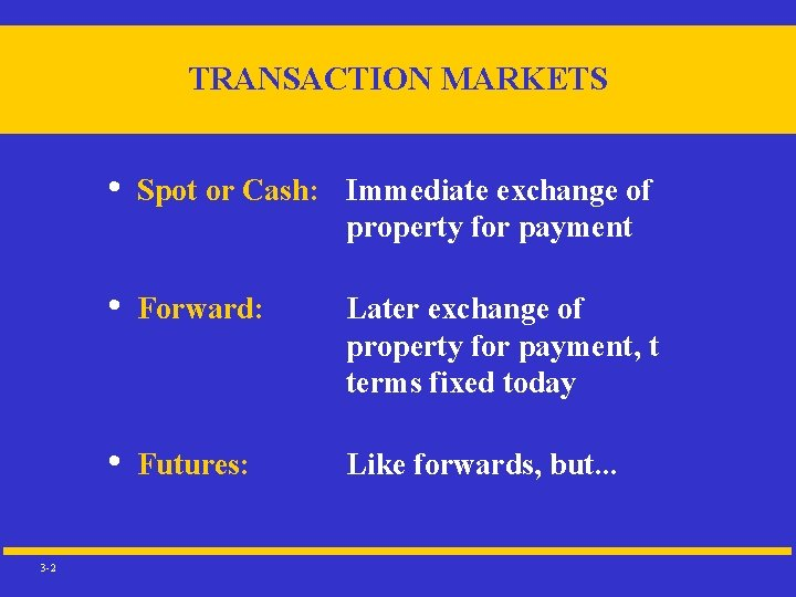TRANSACTION MARKETS 3 -2 • Spot or Cash: Immediate exchange of property for payment