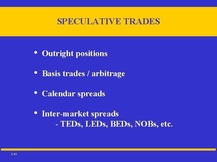 SPECULATIVE TRADES 3 -45 • Outright positions • Basis trades / arbitrage • Calendar