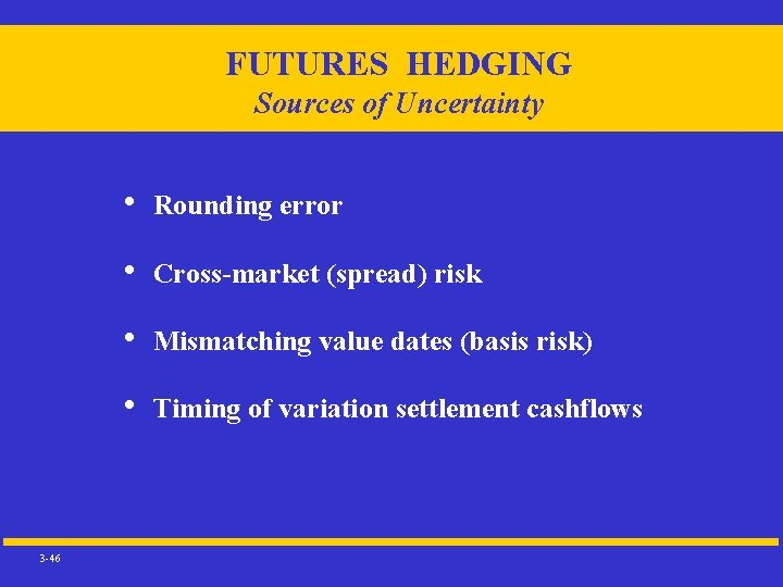 FUTURES HEDGING Sources of Uncertainty 3 -46 • Rounding error • Cross-market (spread) risk