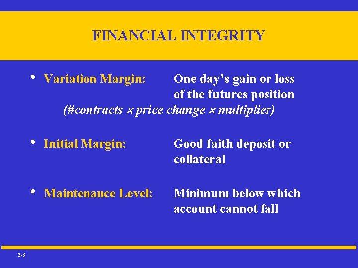 FINANCIAL INTEGRITY 3 -5 • Variation Margin: • Initial Margin: Good faith deposit or