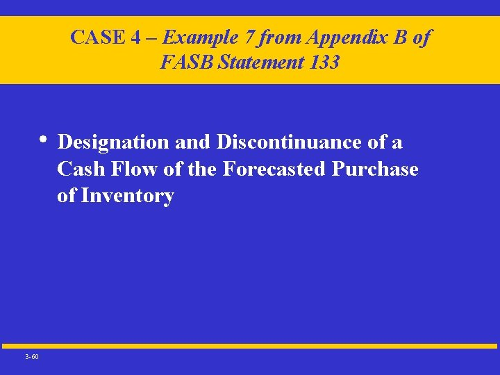 CASE 4 – Example 7 from Appendix B of FASB Statement 133 • Designation