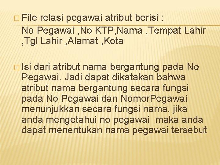 � File relasi pegawai atribut berisi : No Pegawai , No KTP, Nama ,