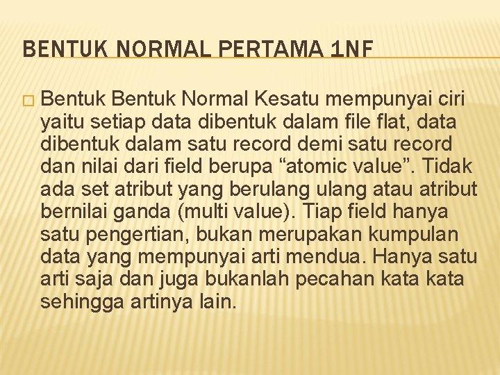 BENTUK NORMAL PERTAMA 1 NF � Bentuk Normal Kesatu mempunyai ciri yaitu setiap data