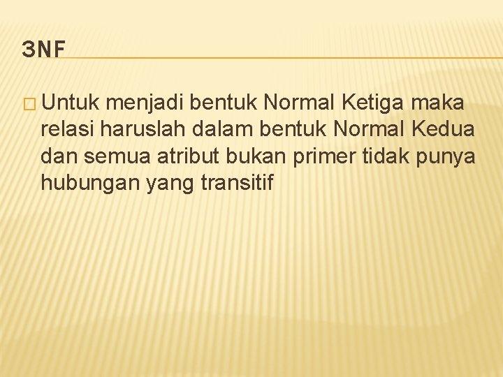 3 NF � Untuk menjadi bentuk Normal Ketiga maka relasi haruslah dalam bentuk Normal