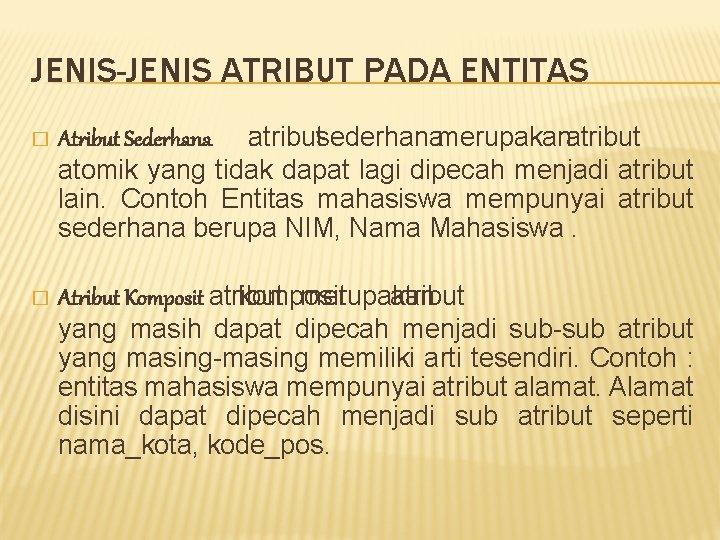 JENIS-JENIS ATRIBUT PADA ENTITAS � Atribut Sederhana : atribut sederhana merupakan atribut atomik yang