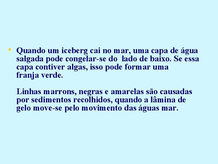 • Quando um iceberg cai no mar, uma capa de água salgada pode