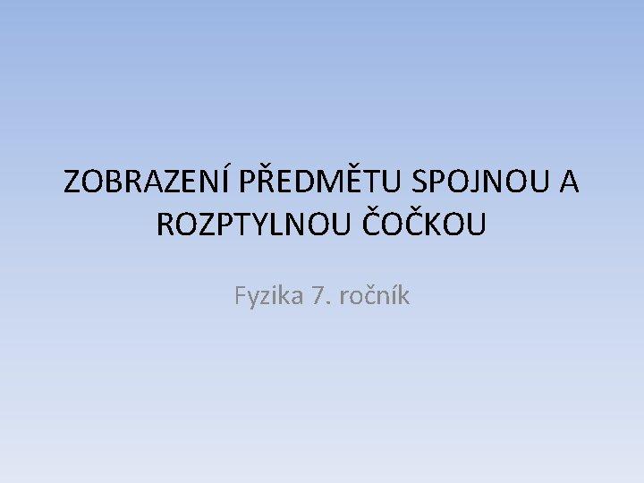 ZOBRAZENÍ PŘEDMĚTU SPOJNOU A ROZPTYLNOU ČOČKOU Fyzika 7. ročník