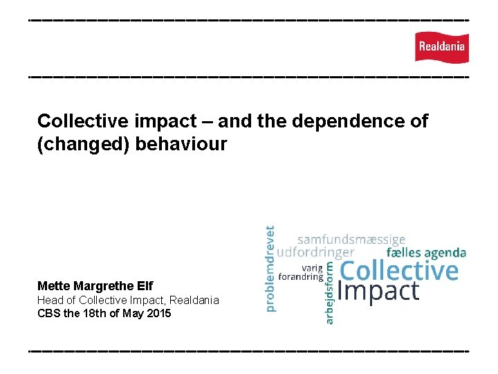 Collective impact – and the dependence of (changed) behaviour Mette Margrethe Elf Head of