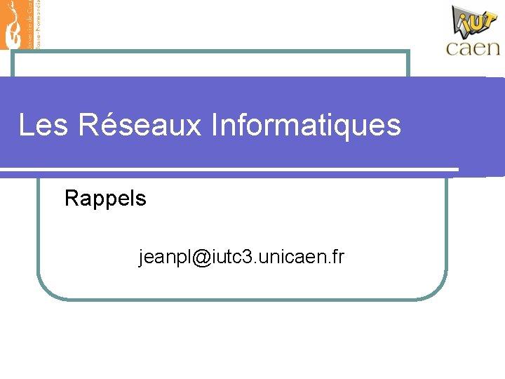 Les Réseaux Informatiques Rappels jeanpl@iutc 3. unicaen. fr