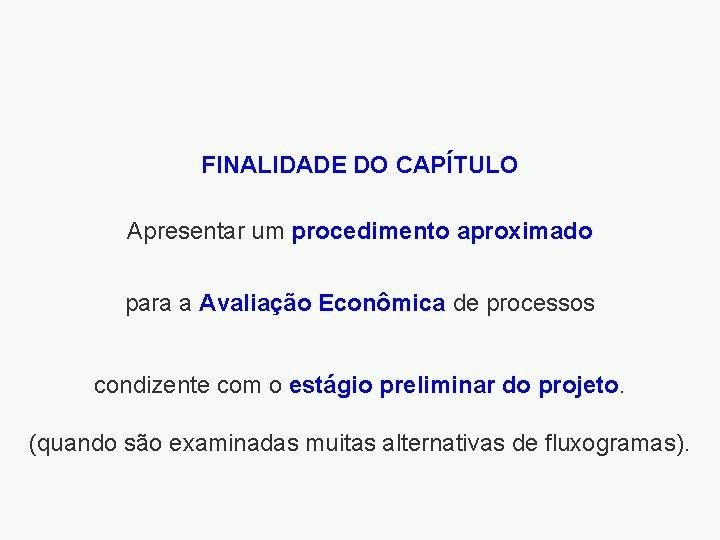 FINALIDADE DO CAPÍTULO Apresentar um procedimento aproximado para a Avaliação Econômica de processos condizente