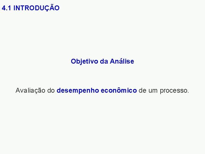 4. 1 INTRODUÇÃO Objetivo da Análise Avaliação do desempenho econômico de um processo.