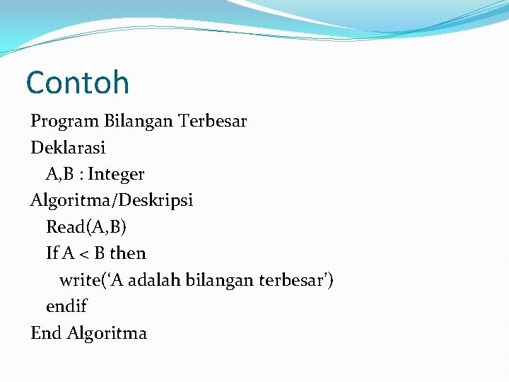 Contoh Program Bilangan Terbesar Deklarasi A, B : Integer Algoritma/Deskripsi Read(A, B) If A