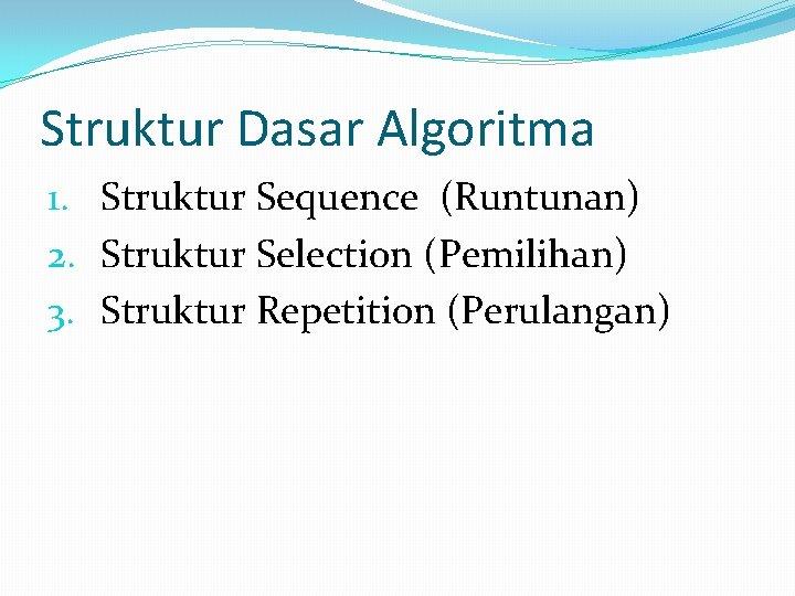 Struktur Dasar Algoritma 1. Struktur Sequence (Runtunan) 2. Struktur Selection (Pemilihan) 3. Struktur Repetition