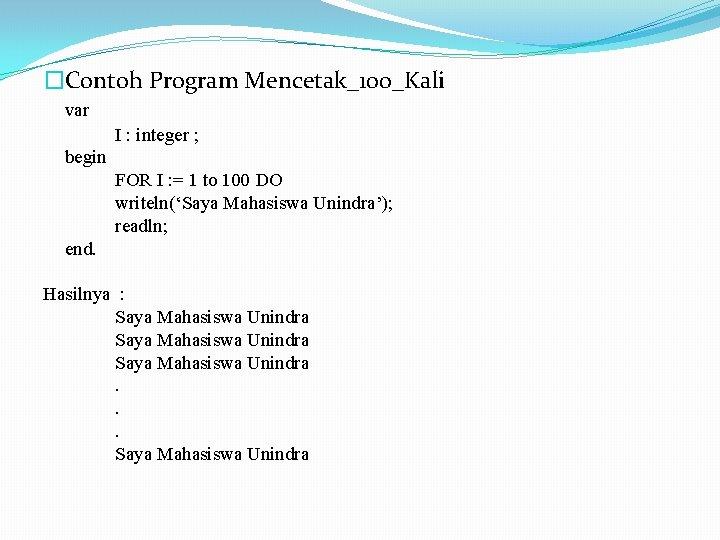 �Contoh Program Mencetak_100_Kali var I : integer ; begin FOR I : = 1