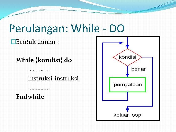 Perulangan: While - DO �Bentuk umum : While {kondisi} do …………. . instruksi-instruksi ………….
