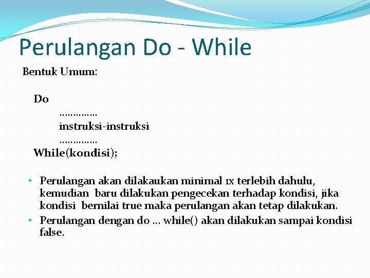 Perulangan Do - While Bentuk Umum: Do …………. . instruksi-instruksi …………. . While(kondisi); •