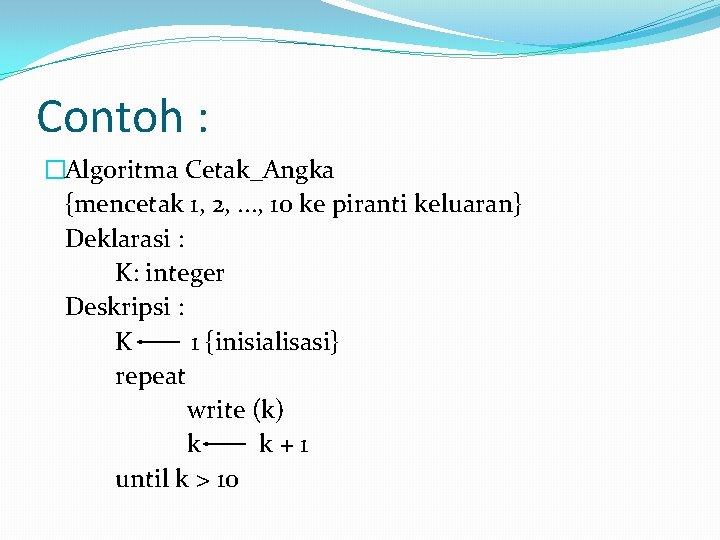 Contoh : �Algoritma Cetak_Angka {mencetak 1, 2, . . . , 10 ke piranti