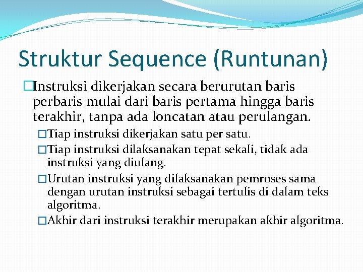 Struktur Sequence (Runtunan) �Instruksi dikerjakan secara berurutan baris perbaris mulai dari baris pertama hingga