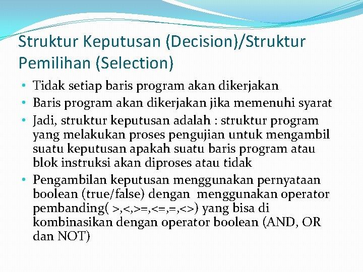 Struktur Keputusan (Decision)/Struktur Pemilihan (Selection) • Tidak setiap baris program akan dikerjakan • Baris