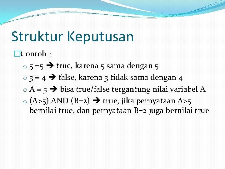 Struktur Keputusan �Contoh : o 5 =5 true, karena 5 sama dengan 5 o