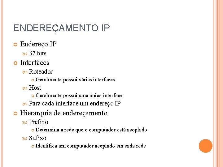 ENDEREÇAMENTO IP Endereço IP 32 bits Interfaces Roteador Geralmente possui várias interfaces Host Geralmente