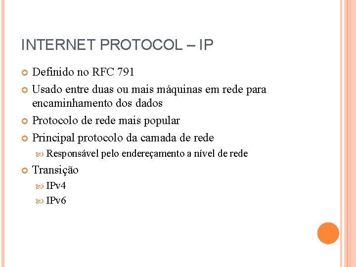 INTERNET PROTOCOL – IP Definido no RFC 791 Usado entre duas ou mais máquinas