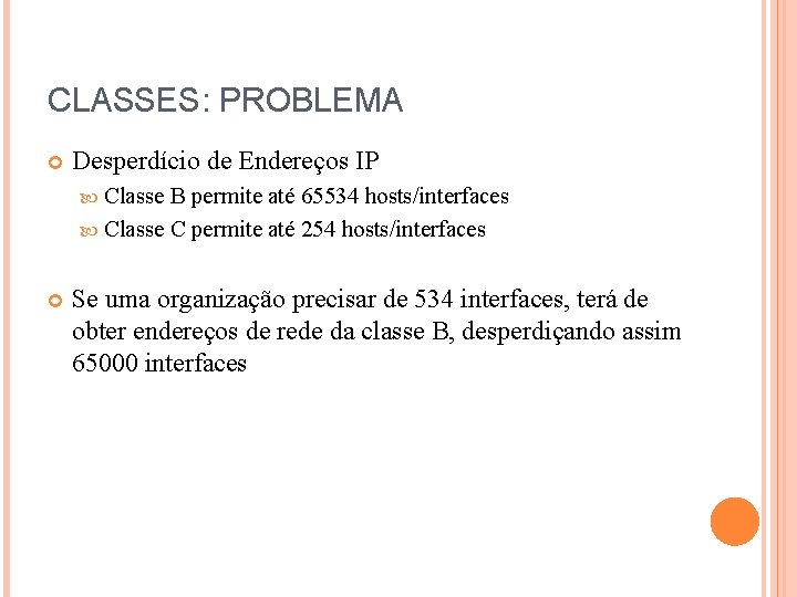 CLASSES: PROBLEMA Desperdício de Endereços IP Classe B permite até 65534 hosts/interfaces Classe C