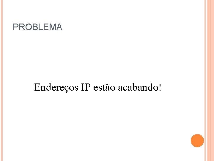 PROBLEMA Endereços IP estão acabando!
