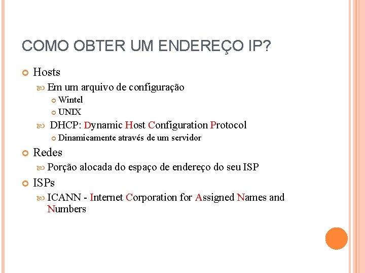 COMO OBTER UM ENDEREÇO IP? Hosts Em um arquivo Wintel UNIX DHCP: Dynamic Host