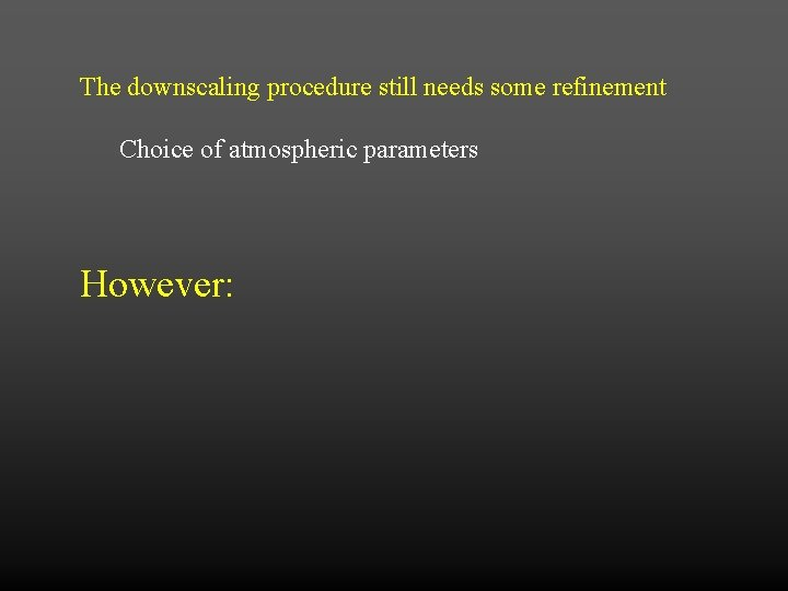 The downscaling procedure still needs some refinement Choice of atmospheric parameters However: