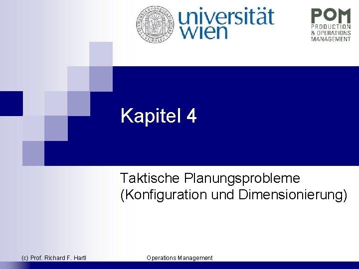 Kapitel 4 Taktische Planungsprobleme (Konfiguration und Dimensionierung) (c) Prof. Richard F. Hartl Operations Management