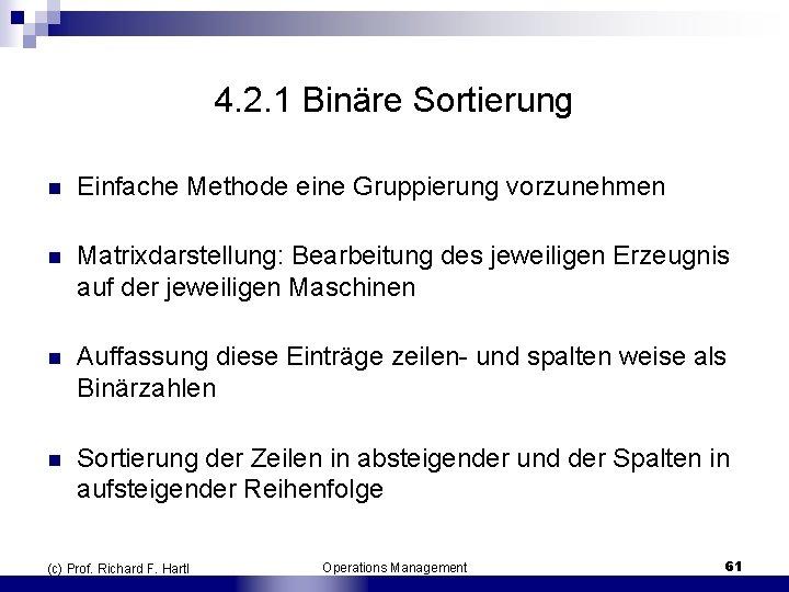 4. 2. 1 Binäre Sortierung n Einfache Methode eine Gruppierung vorzunehmen n Matrixdarstellung: Bearbeitung