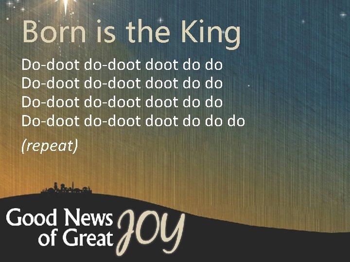 Born is the King Do-doot do-doot doot do do do (repeat)