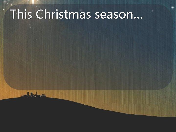 This Christmas season…
