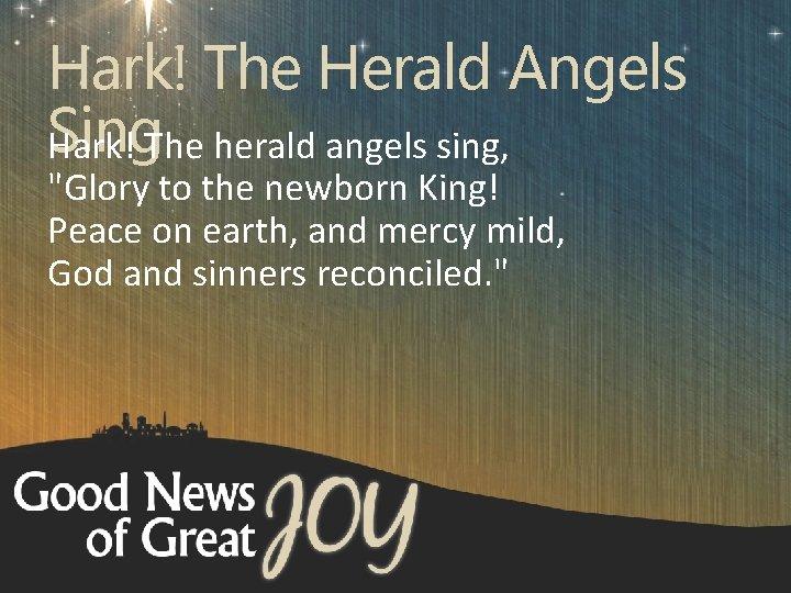 "Hark! The Herald Angels Sing Hark! The herald angels sing, ""Glory to the newborn"