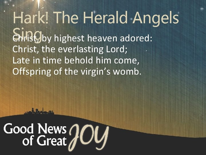 Hark! The Herald Angels Sing Christ, by highest heaven adored: Christ, the everlasting Lord;