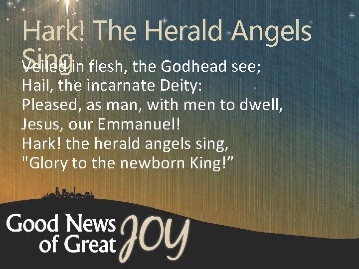 Hark! The Herald Angels Sing Veiled in flesh, the Godhead see; Hail, the incarnate