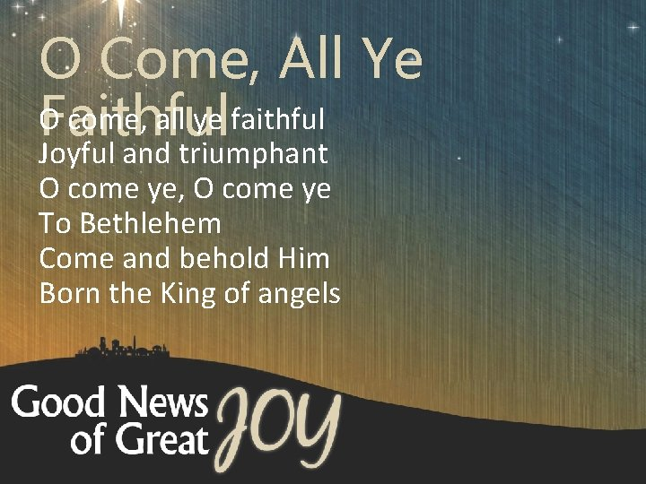 O Come, All Ye O come, all ye faithful Faithful Joyful and triumphant O